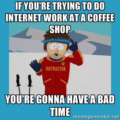 if you're trying to get internet work done at a coffee shop you're gonna have a bad time